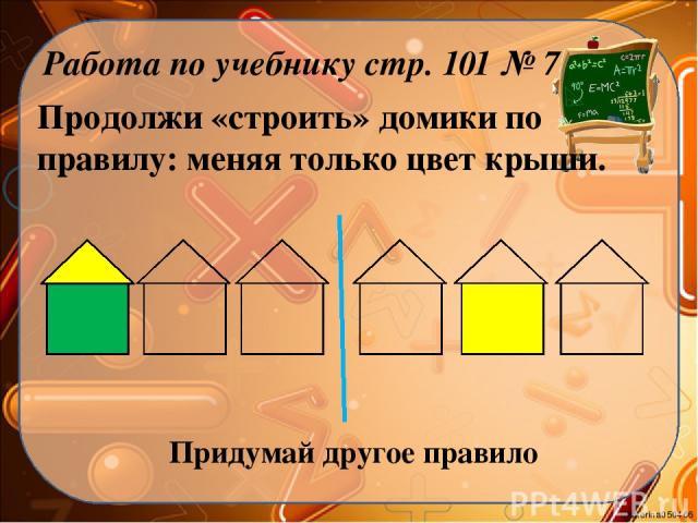 Продолжи «строить» домики по правилу: меняя только цвет крыши. Работа по учебнику стр. 101 № 7 Придумай другое правило Ekaterina050466