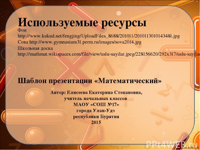 Используемые ресурсы Фон http://www.kukud.net/fengjing/UploadFiles_8688/201011/2010113010143481.jpg Сова http://www.gymnasium31.perm.ru/images/sova2014.jpg Школьная доска http://mathmat.wikispaces.com/file/view/uslu-sayilar.jpeg/228156620/292x317/us…