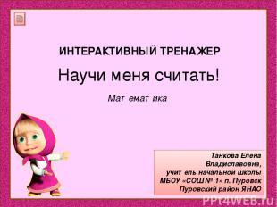 Научи меня считать! Танкова Елена Владиславовна, учитель начальной школы МБОУ «С