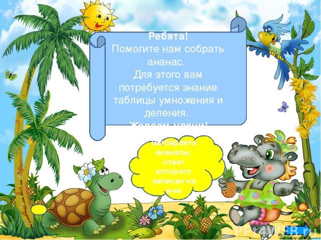 Выбирайте ананасы, ответ которого записан на мне Ребята! Помогите нам собрать ананас. Для этого вам потребуется знание таблицы умножения и деления. Желаем удачи!