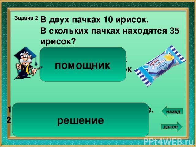 Сколько нужно пакетиков для 25 грецких орехов? 5 В 3 пакетиках 15 грецких орехов. Задача 4 1). 15 : 3 = 5 ( ор.) – в одном пакетике. 2). 25 : 5 = 5 ( п.) Ответ: 5 пакетиков. 3 пакетика – 15 орехов ? – 25 орехов помощник решение далее назад