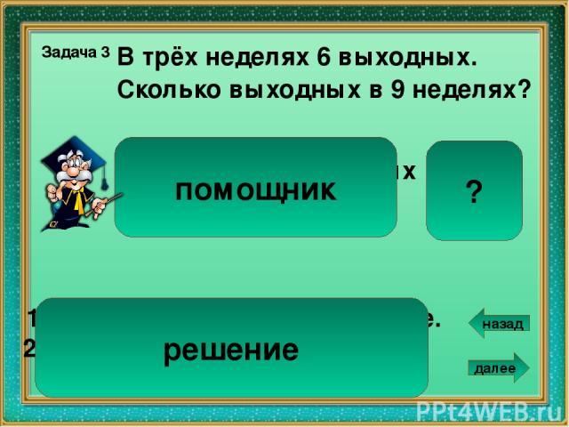 Сколько фломастеров в 2 пачках? 8 В 3 пачках 12 фломастеров. Задача 5 1). 12 : 3 = 4 ( ф.) – в одной пачке. 2). 4 • 2 = 8 ( ф.) Ответ: 8 фломастеров. 3 пачках – 12 фломастеров 2 пачках – ? помощник решение далее назад