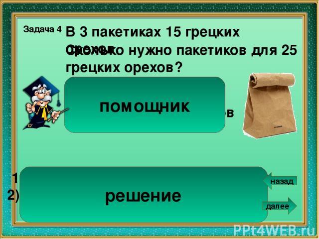 В скольких книжках 16 картинок? 2 В 3 одинаковых книжках 24 картинки. Задача 6 1). 24 : 3 = 8 ( к.) – в одной книжке. 2). 16 : 8 = 2 ( к.) Ответ: в 2 книжках. 3 книжки – 24 картинки ? – 16 картинок помощник решение назад