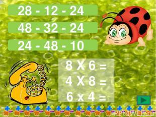28 - 12 - 24 48 - 32 - 24 24 - 48 - 10 8 Х 6 = 4 Х 8 = 6 х 4 =