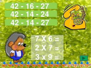 42 - 16 - 27 42 - 14 - 24 42 - 14 - 27 7 Х 6 = 2 Х 7 = 3 х 9 =