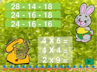 28 - 14 - 18 24 - 16 - 18 24 - 16 - 16 4 Х 6 = 4 Х 4 = 2 х 9 =