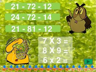 21 - 72 - 12 24 - 72 - 14 21 - 81 - 12 7 Х 3 = 8 Х 9 = 6 х 2 =