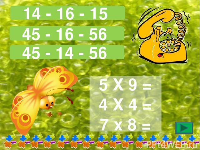 14 - 16 - 15 45 - 16 - 56 45 - 14 - 56 5 Х 9 = 4 Х 4 = 7 х 8 =