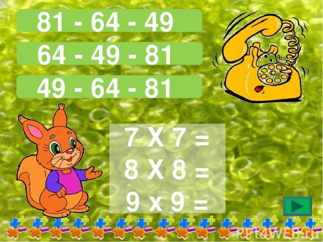81 - 64 - 49 64 - 49 - 81 49 - 64 - 81 7 Х 7 = 8 Х 8 = 9 х 9 =
