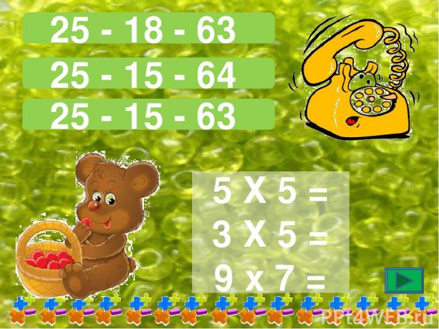 25 - 18 - 63 25 - 15 - 64 25 - 15 - 63 5 Х 5 = 3 Х 5 = 9 х 7 =