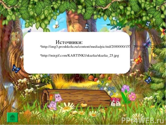 http://img3.proshkolu.ru/content/media/pic/std/2000000/157 7000/1576322-84dadda363422e30.png http://mirgif.com/KARTINKI/skazka/skazka_25.jpg Источники: