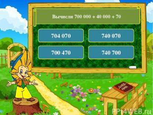 Вычисли 700 000 + 40 000 + 70 704 070 740 070 700 470 740 700