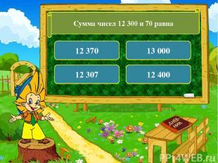 Сумма чисел 12 300 и 70 равна 12 370 13 000 12 307 12 400