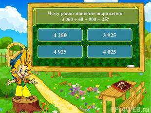 Чему равно значение выражения 3 060 + 40 + 900 + 25? 4 250 3 925 4 925 4 025