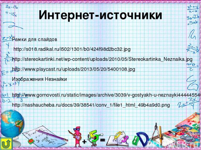 Интернет-источники Рамки для слайдов http://s018.radikal.ru/i502/1301/b0/424f98d2bc32.jpg http://stereokartinki.net/wp-content/uploads/2010/05/Stereokartinka_Neznaika.jpg http://www.playcast.ru/uploads/2013/05/20/5400108.jpg Изображения Незнайки htt…