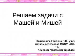 Решаем задачи с Машей и Мишей Выполнила Голдина Л.В., учитель начальных классов