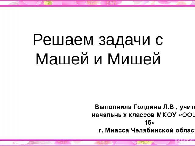 Решаем задачи с Машей и Мишей Выполнила Голдина Л.В., учитель начальных классов МКОУ «ООШ № 15» г. Миасса Челябинской области