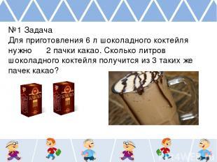 №1 Задача Для приготовления 6 л шоколадного коктейля нужно 2 пачки какао. Скольк