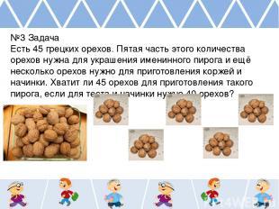 №3 Задача Есть 45 грецких орехов. Пятая часть этого количества орехов нужна для