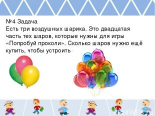 №4 Задача Есть три воздушных шарика. Это двадцатая часть тех шаров, которые нужн
