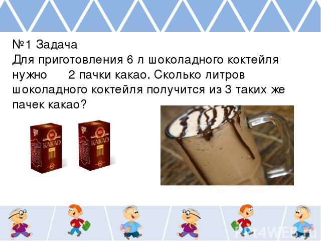 №1 Задача Для приготовления 6 л шоколадного коктейля нужно 2 пачки какао. Сколько литров шоколадного коктейля получится из 3 таких же пачек какао?