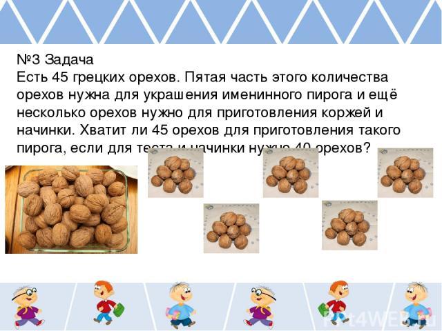 №3 Задача Есть 45 грецких орехов. Пятая часть этого количества орехов нужна для украшения именинного пирога и ещё несколько орехов нужно для приготовления коржей и начинки. Хватит ли 45 орехов для приготовления такого пирога, если для теста и начинк…