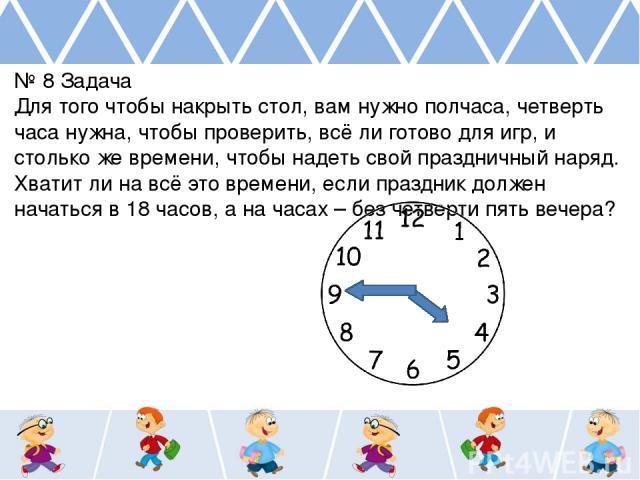 № 8 Задача Для того чтобы накрыть стол, вам нужно полчаса, четверть часа нужна, чтобы проверить, всё ли готово для игр, и столько же времени, чтобы надеть свой праздничный наряд. Хватит ли на всё это времени, если праздник должен начаться в 18 часов…