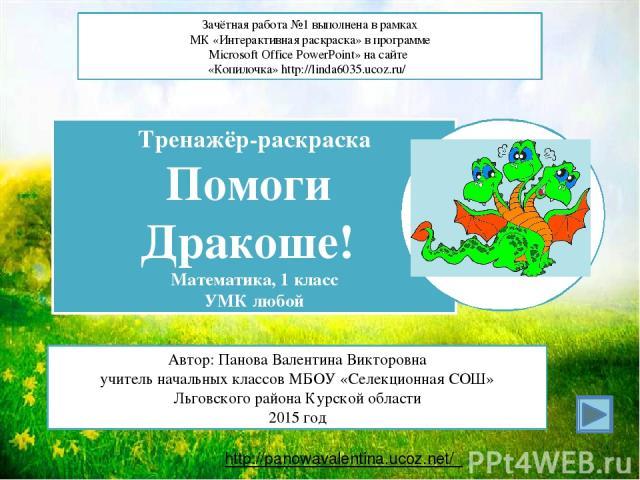 http://panowavalentina.ucoz.net/ Зачётная работа №1 выполнена в рамках МК «Интерактивная раскраска» в программе Microsoft Office PowerPoint» на сайте «Копилочка» http://linda6035.ucoz.ru/ Тренажёр-раскраска Помоги Дракоше! Математика, 1 класс УМК лю…