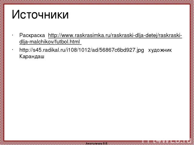 Источники Раскраска http://www.raskrasimka.ru/raskraski-dlja-detej/raskraski-dlja-malchikov/futbol.html http://s45.radikal.ru/i108/1012/ad/56867c6bd927.jpg художник Карандаш