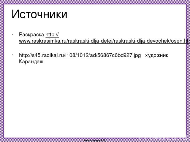 Источники Раскраска http://www.raskrasimka.ru/raskraski-dlja-detej/raskraski-dlja-devochek/osen.html http://s45.radikal.ru/i108/1012/ad/56867c6bd927.jpg художник Карандаш