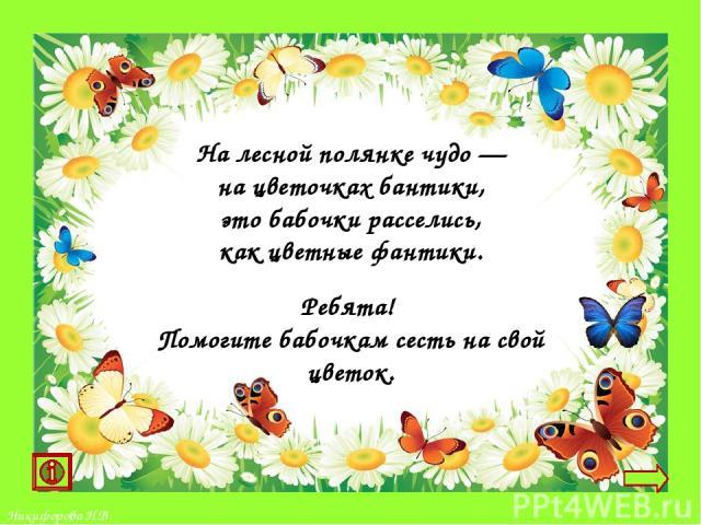 На лесной полянке чудо— на цветочках бантики, это бабочки расселись, как цветные фантики. Ребята! Помогите бабочкам сесть на свой цветок. Никифорова Н.В.