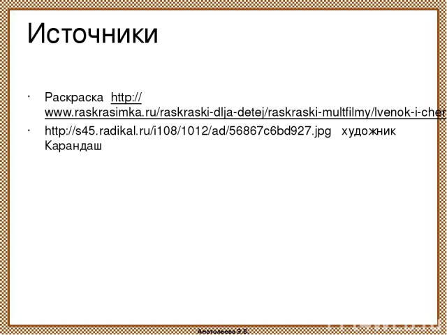 Источники Раскраска http://www.raskrasimka.ru/raskraski-dlja-detej/raskraski-multfilmy/lvenok-i-cherepaha.html http://s45.radikal.ru/i108/1012/ad/56867c6bd927.jpg художник Карандаш