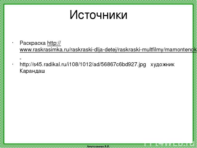 Источники Раскраска http://www.raskrasimka.ru/raskraski-dlja-detej/raskraski-multfilmy/mamontenok.html http://s45.radikal.ru/i108/1012/ad/56867c6bd927.jpg художник Карандаш