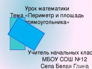 Урок математики Тема «Периметр и площадь прямоугольника» Учитель начальных класс
