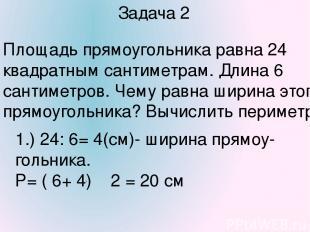 Задача 2 Площадь прямоугольника равна 24 квадратным сантиметрам. Длина 6 сантиме