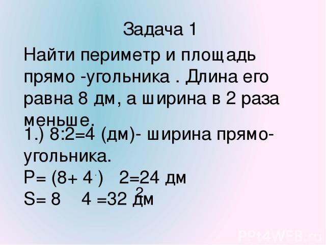 Задача 1 Найти периметр и площадь прямо -угольника . Длина его равна 8 дм, а ширина в 2 раза меньше. 1.) 8:2=4 (дм)- ширина прямо-угольника. Р= (8+ 4 ) 2=24 дм S= 8 4 =32 дм . . . . 2