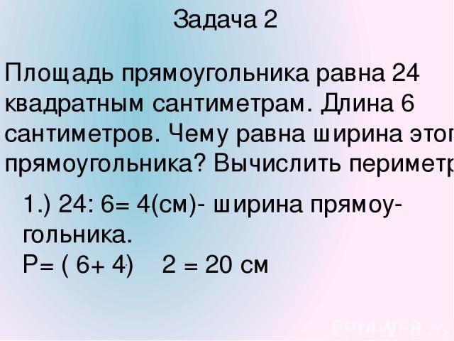 Задача 2 Площадь прямоугольника равна 24 квадратным сантиметрам. Длина 6 сантиметров. Чему равна ширина этого прямоугольника? Вычислить периметр. 1.) 24: 6= 4(см)- ширина прямоу-гольника. Р= ( 6+ 4) 2 = 20 см .