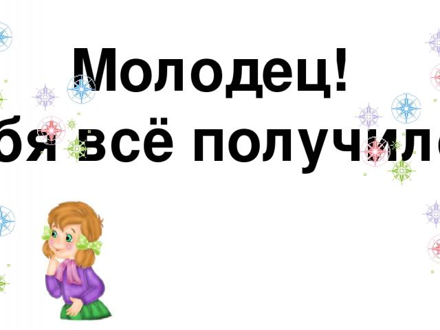 Молодец! У тебя всё получилось! ©Новикова Л.А.