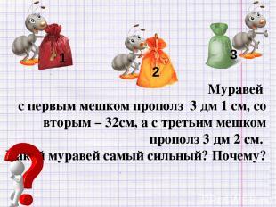 Муравей с первым мешком прополз 3 дм 1 см, со вторым – 32см, а с третьим мешком