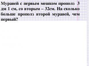 I – 3 дм 1 см II – 32 см на ? см > 31 32 – 31 = 1 (см) Ответ: на 1 см больше. --