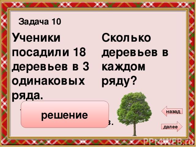 Сколько орехов получил каждый мальчик? 3 Между собой 6 мальчиков разделили 18 орехов. Задача 12 далее назад 18 : 6 = 3 ( ор.) Ответ: 3 ореха. решение