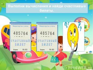 Выполни вычисления и найди счастливые билеты.