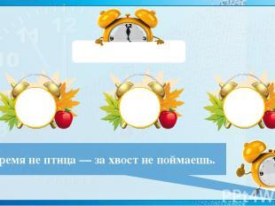 56 : (27 - 19) = 7 Время не птица — за хвост не поймаешь. 7 8 9
