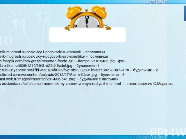 Источники: http://sbornik-mudrosti.ru/poslovicy-i-pogovorki-o-vremeni/ - пословицы http://sbornik-mudrosti.ru/poslovicy-i-pogovorki-pro-speshku/ - пословицы http://static.freepik.com/foto-gratis/resumen-fondo-azul--tiempo_21016408.jpg -фон http://s0…