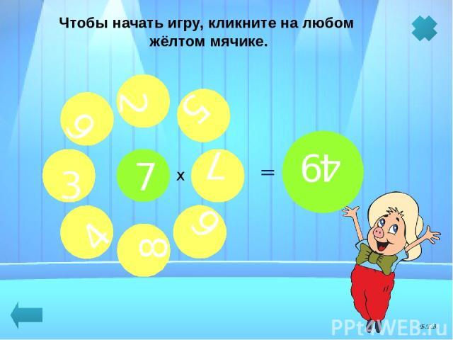 7 х Чтобы начать игру, кликните на любом жёлтом мячике. 4 3 2 7 8 9 6 5 = 35 = 14 = 63 = 21 = 28 = 56 = 42 = 49 Б.Т.В.