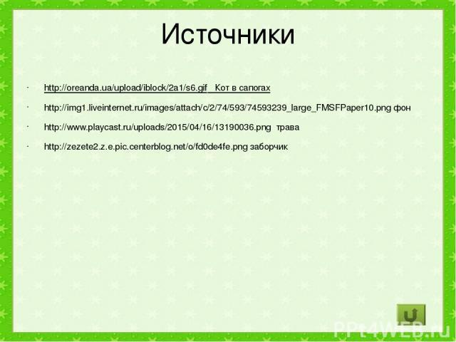 Источники http://oreanda.ua/upload/iblock/2a1/s6.gif Кот в сапогах http://img1.liveinternet.ru/images/attach/c/2/74/593/74593239_large_FMSFPaper10.png фон http://www.playcast.ru/uploads/2015/04/16/13190036.png трава http://zezete2.z.e.pic.centerblog…