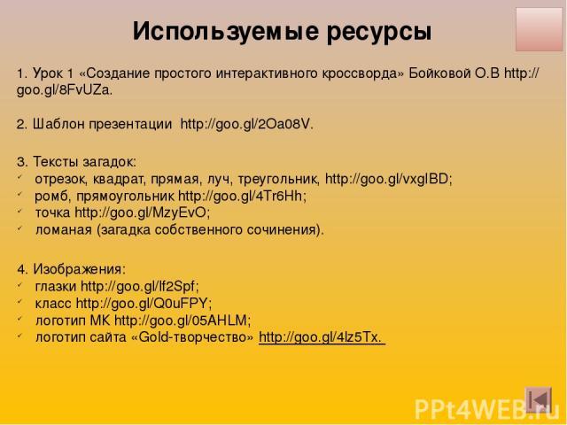 1. Урок 1 «Создание простого интерактивного кроссворда» Бойковой О.В http://goo.gl/8FvUZa. 2. Шаблон презентации http://goo.gl/2Oa08V. 3. Тексты загадок: отрезок, квадрат, прямая, луч, треугольник, http://goo.gl/vxgIBD; ромб, прямоугольник http://go…