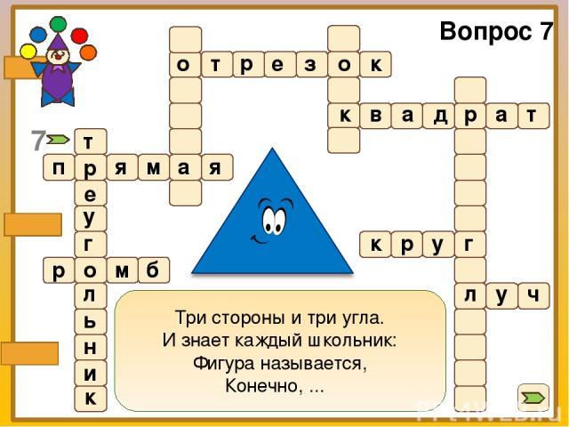 Три стороны и три угла. И знает каждый школьник: Фигура называется, Конечно, ...  Вопрос 7 т р е з о к о к в а д р а т п р я м а я р о м б к р у г л у ч т е у г л ь н и к 7