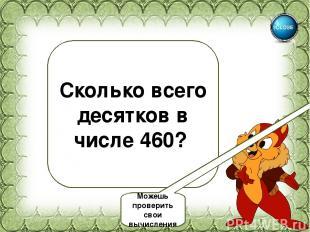 46 Сколько всего десятков в числе 460? Можешь проверить свои вычисления