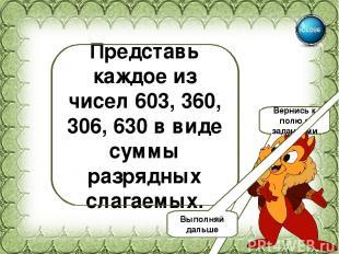 603=600+3 360=300+60 306=300+6 630=600+30 Представь каждое из чисел 603, 360, 30